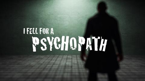 I Fell For A Psychopath